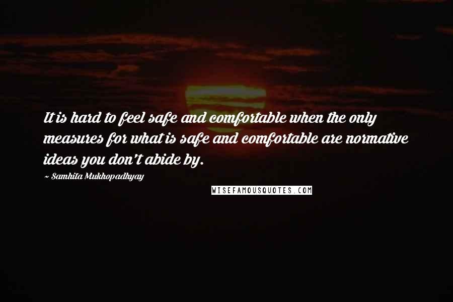 Samhita Mukhopadhyay quotes: It is hard to feel safe and comfortable when the only measures for what is safe and comfortable are normative ideas you don't abide by.