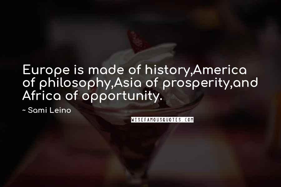 Sami Leino quotes: Europe is made of history,America of philosophy,Asia of prosperity,and Africa of opportunity.