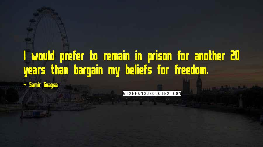 Samir Geagea quotes: I would prefer to remain in prison for another 20 years than bargain my beliefs for freedom.