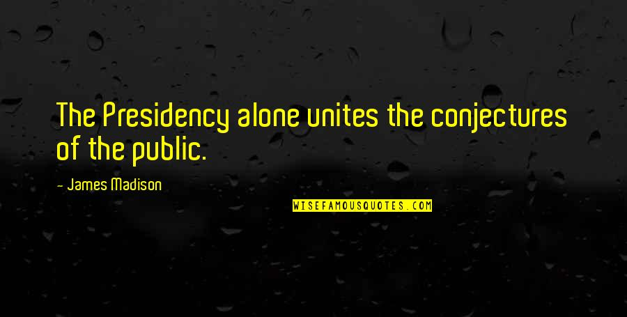 Samivel Quotes By James Madison: The Presidency alone unites the conjectures of the