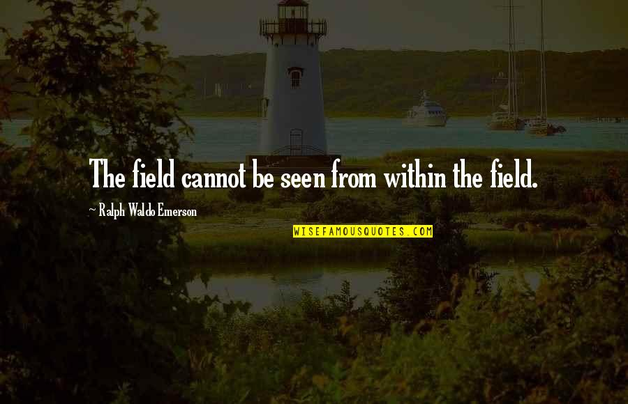 Samivel Quotes By Ralph Waldo Emerson: The field cannot be seen from within the