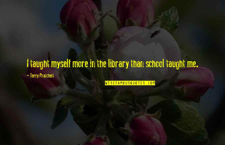 Samivel Quotes By Terry Pratchett: I taught myself more in the library than