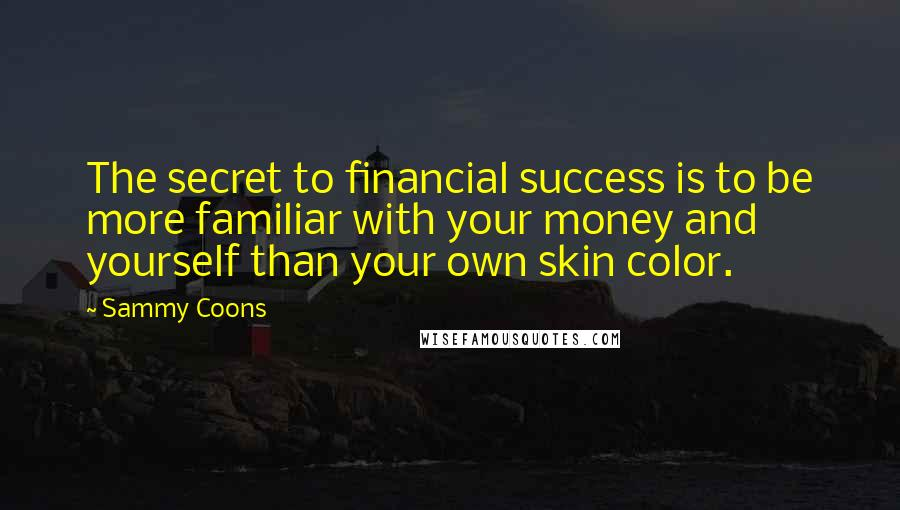 Sammy Coons quotes: The secret to financial success is to be more familiar with your money and yourself than your own skin color.