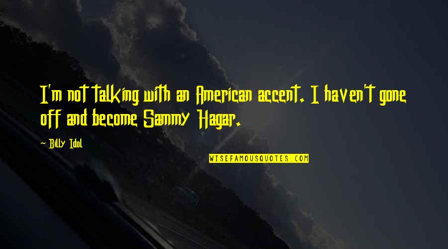 Sammy Hagar Quotes By Billy Idol: I'm not talking with an American accent. I