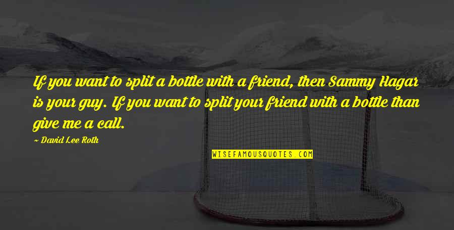 Sammy Hagar Quotes By David Lee Roth: If you want to split a bottle with