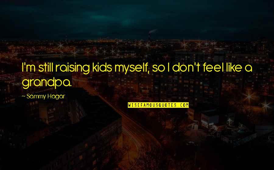 Sammy Hagar Quotes By Sammy Hagar: I'm still raising kids myself, so I don't