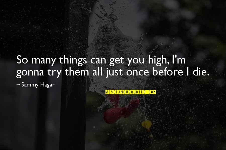 Sammy Hagar Quotes By Sammy Hagar: So many things can get you high, I'm