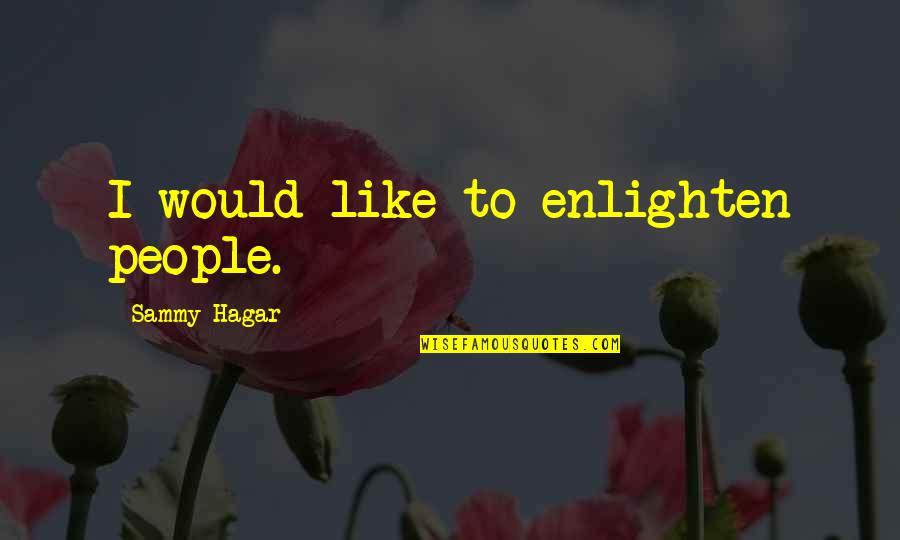 Sammy Hagar Quotes By Sammy Hagar: I would like to enlighten people.