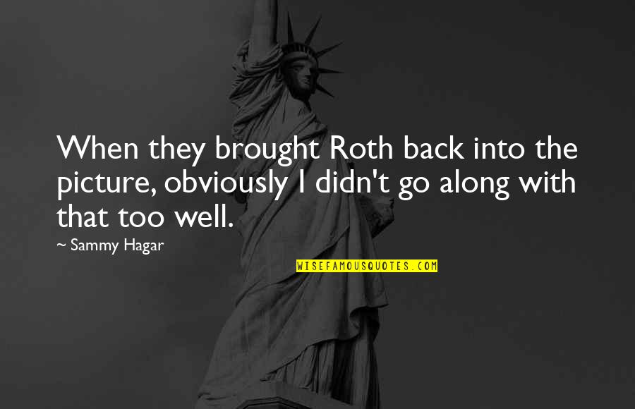Sammy Hagar Quotes By Sammy Hagar: When they brought Roth back into the picture,