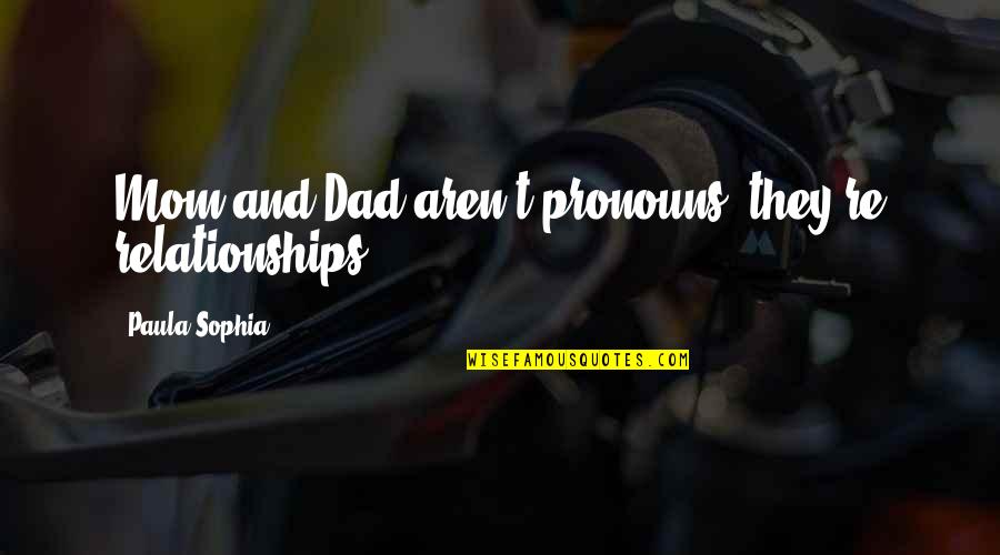 Samotno Quotes By Paula Sophia: Mom and Dad aren't pronouns; they're relationships.