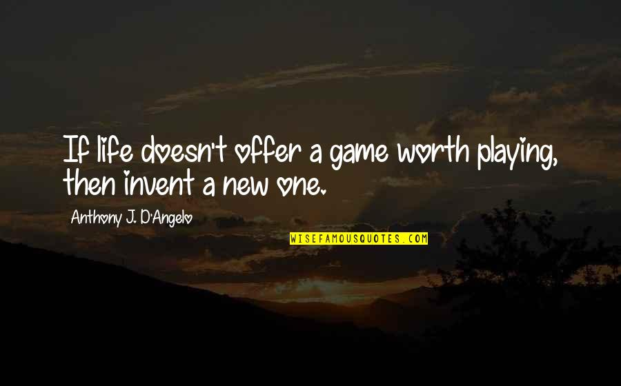 Samples Of Inspirational Quotes By Anthony J. D'Angelo: If life doesn't offer a game worth playing,