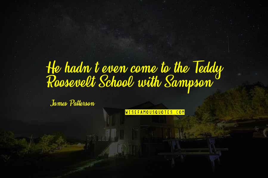 Sampson Quotes By James Patterson: He hadn't even come to the Teddy Roosevelt