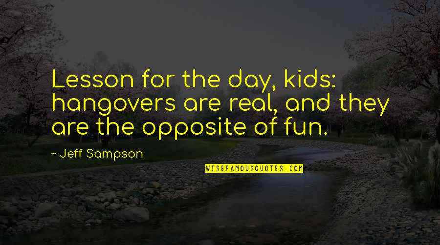 Sampson Quotes By Jeff Sampson: Lesson for the day, kids: hangovers are real,