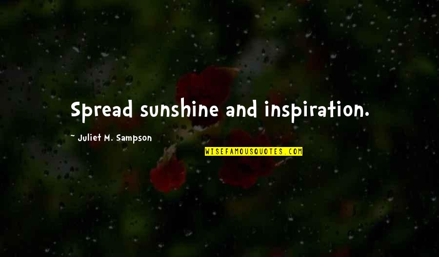 Sampson Quotes By Juliet M. Sampson: Spread sunshine and inspiration.