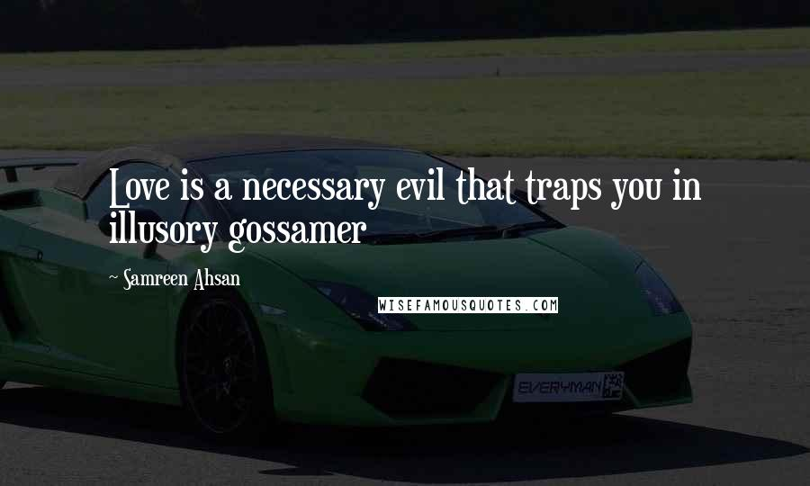Samreen Ahsan quotes: Love is a necessary evil that traps you in illusory gossamer