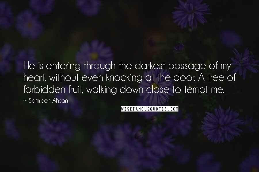 Samreen Ahsan quotes: He is entering through the darkest passage of my heart, without even knocking at the door. A tree of forbidden fruit, walking down close to tempt me.