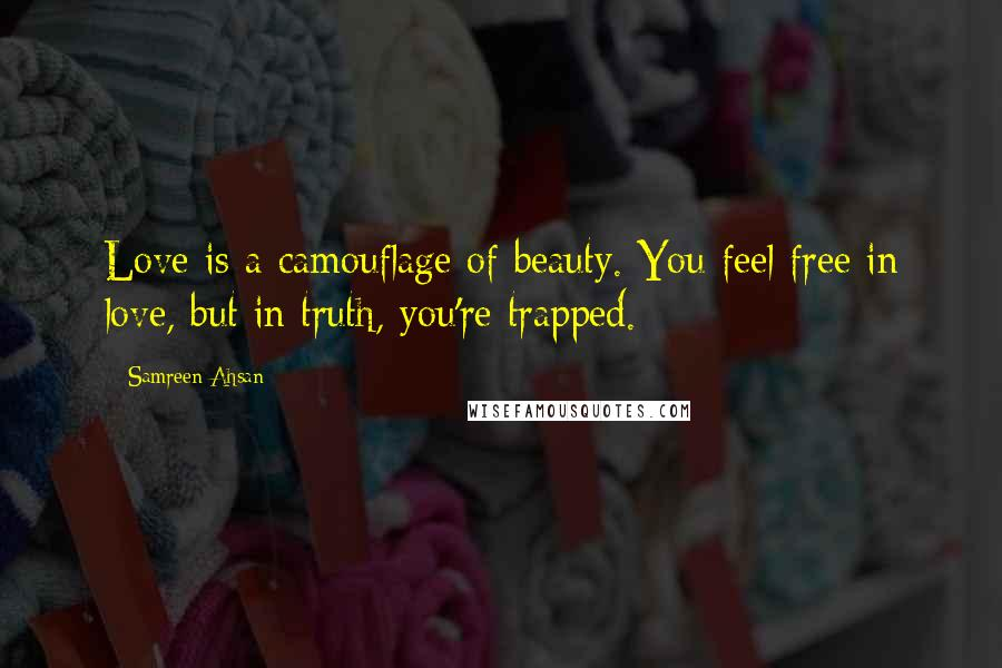 Samreen Ahsan quotes: Love is a camouflage of beauty. You feel free in love, but in truth, you're trapped.