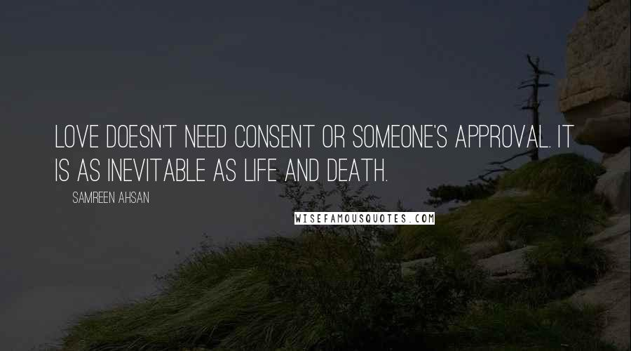 Samreen Ahsan quotes: Love doesn't need consent or someone's approval. It is as inevitable as life and death.