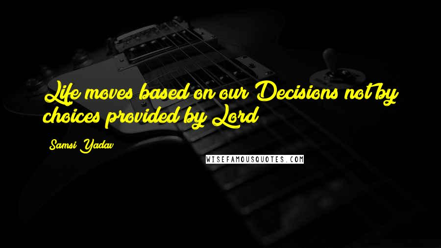 Samsi Yadav quotes: Life moves based on our Decisions not by choices provided by Lord
