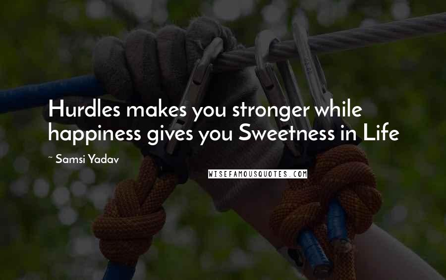 Samsi Yadav quotes: Hurdles makes you stronger while happiness gives you Sweetness in Life