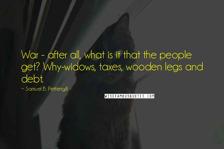 Samuel B. Pettengill quotes: War - after all, what is it that the people get? Why-widows, taxes, wooden legs and debt.