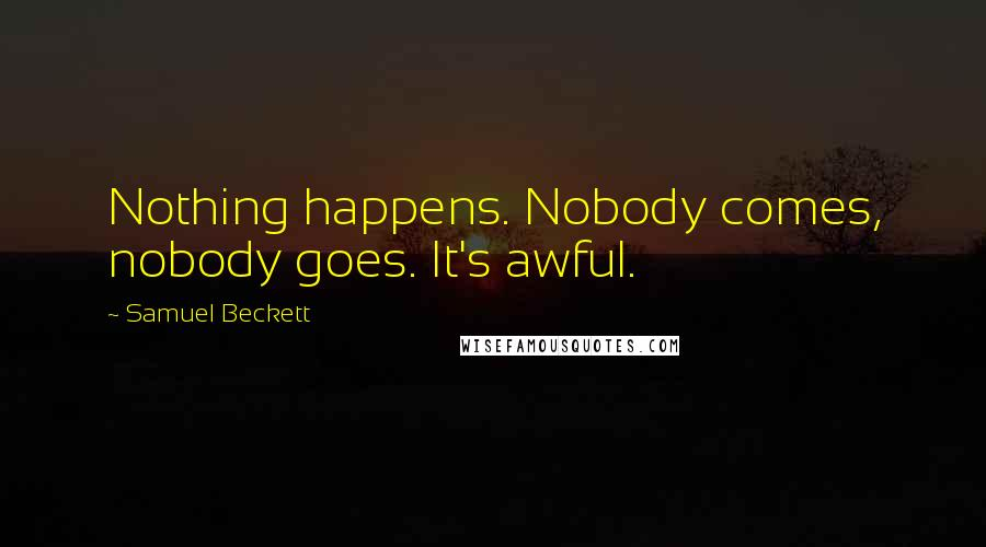 Samuel Beckett quotes: Nothing happens. Nobody comes, nobody goes. It's awful.