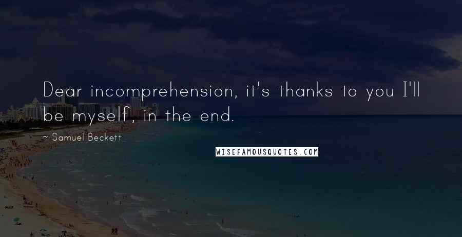 Samuel Beckett quotes: Dear incomprehension, it's thanks to you I'll be myself, in the end.