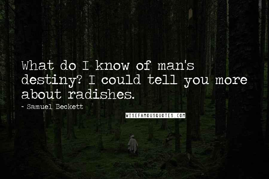 Samuel Beckett quotes: What do I know of man's destiny? I could tell you more about radishes.