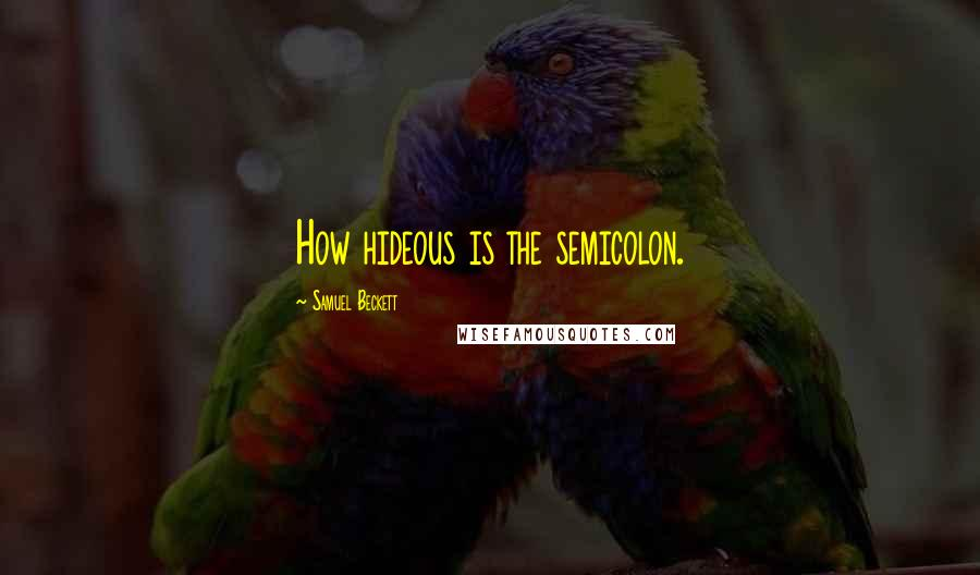 Samuel Beckett quotes: How hideous is the semicolon.
