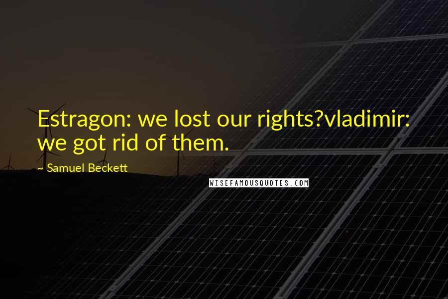 Samuel Beckett quotes: Estragon: we lost our rights?vladimir: we got rid of them.