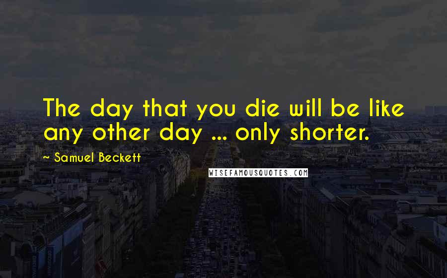 Samuel Beckett quotes: The day that you die will be like any other day ... only shorter.