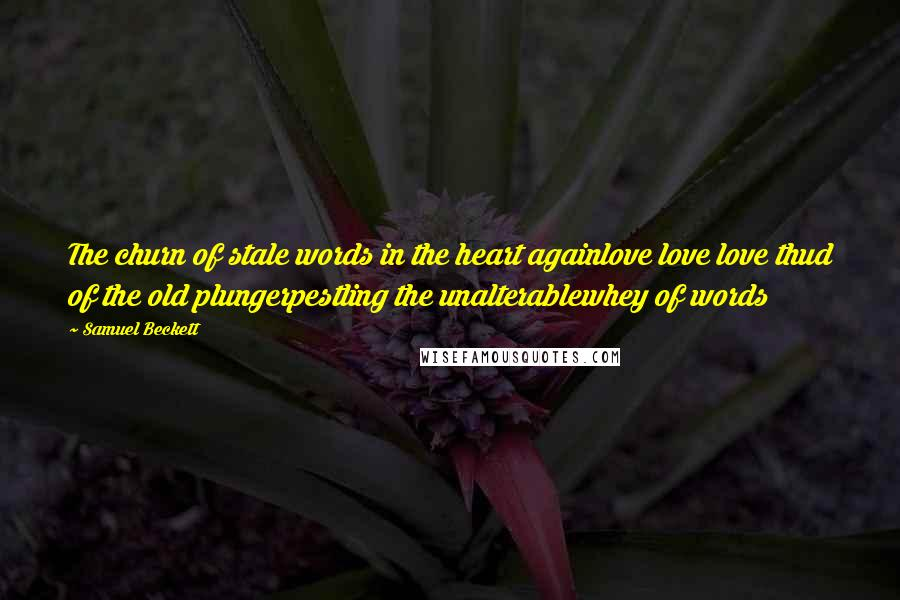 Samuel Beckett quotes: The churn of stale words in the heart againlove love love thud of the old plungerpestling the unalterablewhey of words