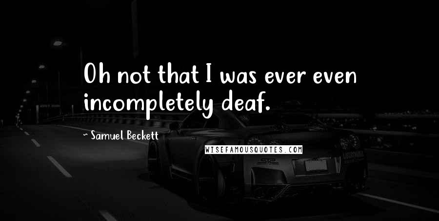 Samuel Beckett quotes: Oh not that I was ever even incompletely deaf.