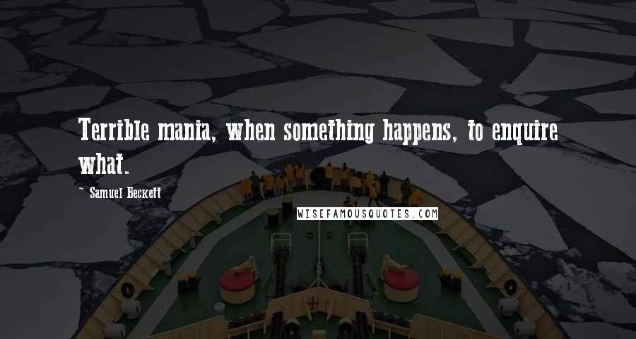 Samuel Beckett quotes: Terrible mania, when something happens, to enquire what.