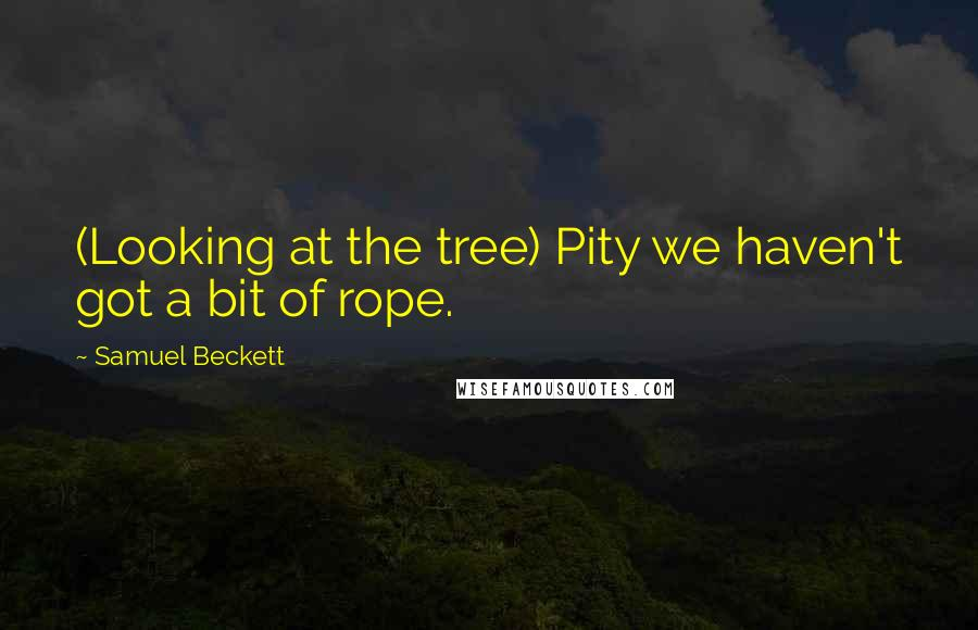 Samuel Beckett quotes: (Looking at the tree) Pity we haven't got a bit of rope.