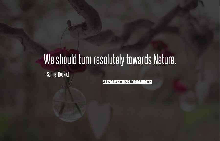 Samuel Beckett quotes: We should turn resolutely towards Nature.
