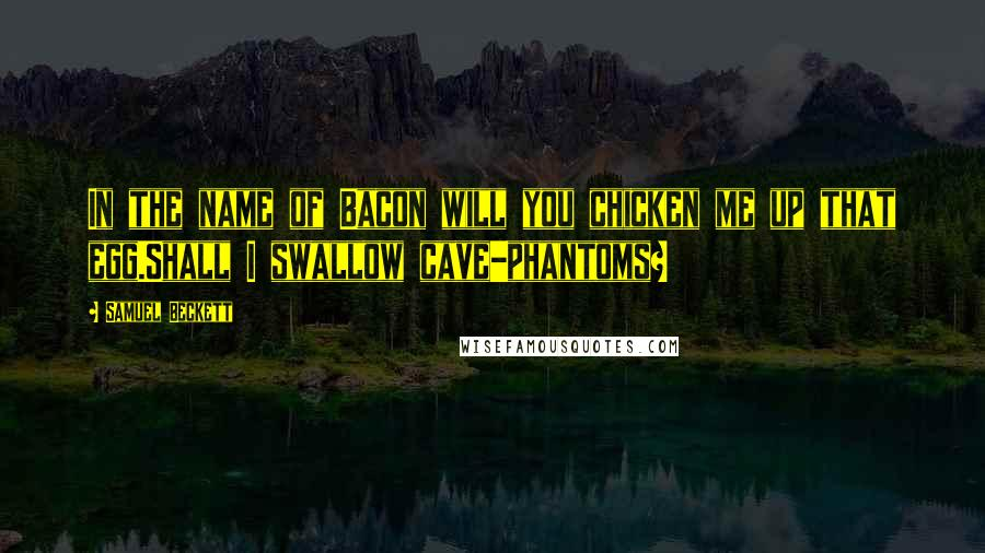 Samuel Beckett quotes: In the name of Bacon will you chicken me up that egg.Shall I swallow cave-phantoms?