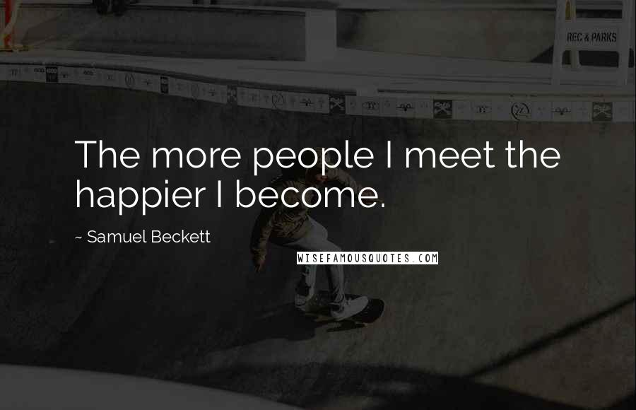 Samuel Beckett quotes: The more people I meet the happier I become.