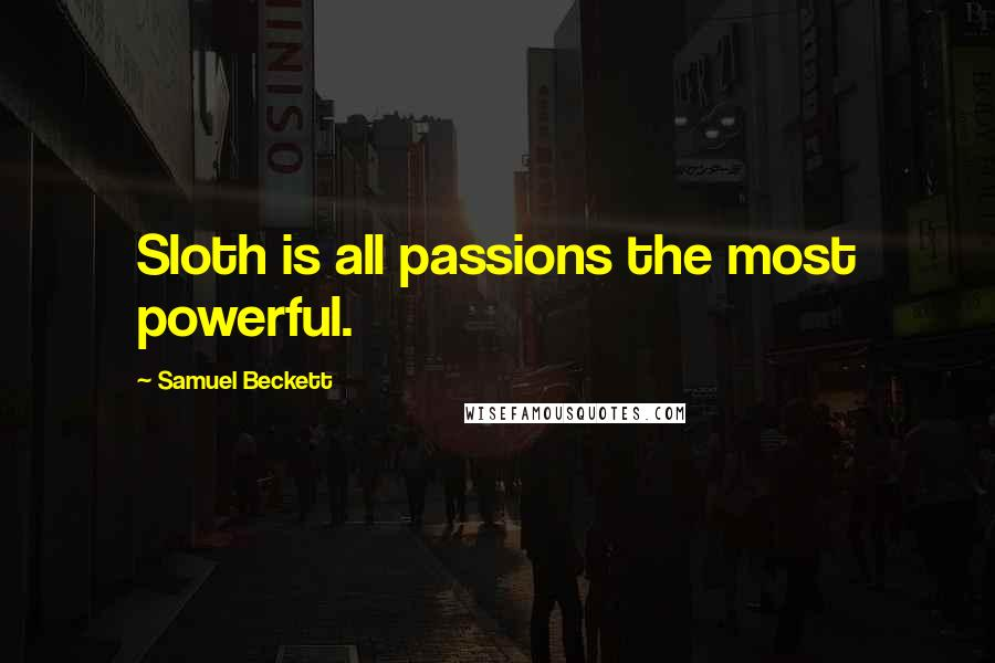 Samuel Beckett quotes: Sloth is all passions the most powerful.