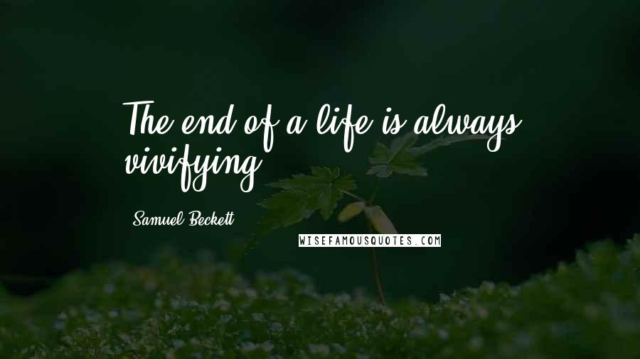 Samuel Beckett quotes: The end of a life is always vivifying.