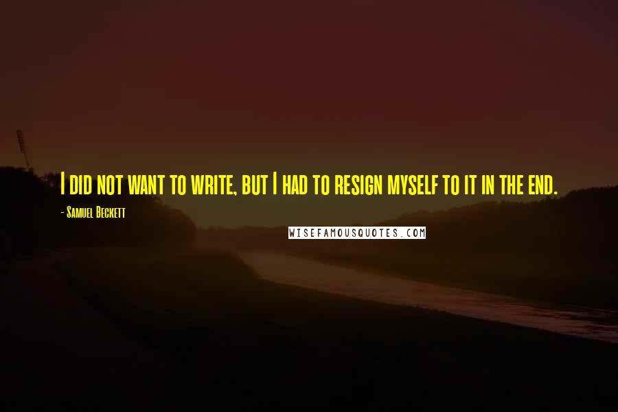 Samuel Beckett quotes: I did not want to write, but I had to resign myself to it in the end.