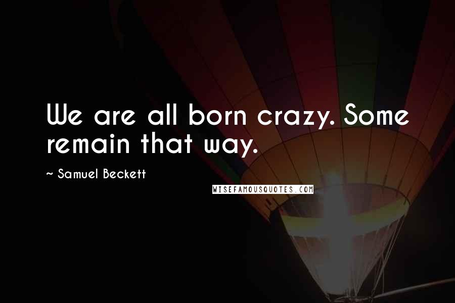Samuel Beckett quotes: We are all born crazy. Some remain that way.