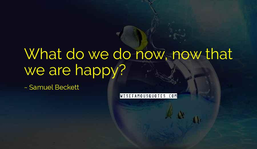 Samuel Beckett quotes: What do we do now, now that we are happy?