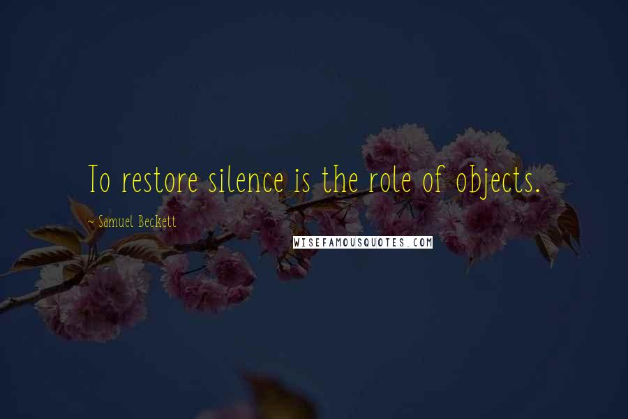Samuel Beckett quotes: To restore silence is the role of objects.