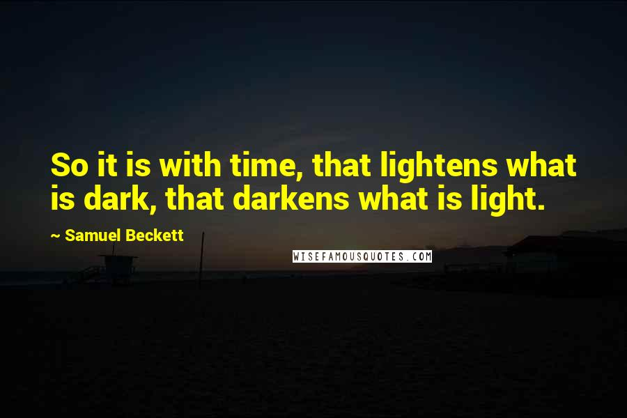 Samuel Beckett quotes: So it is with time, that lightens what is dark, that darkens what is light.