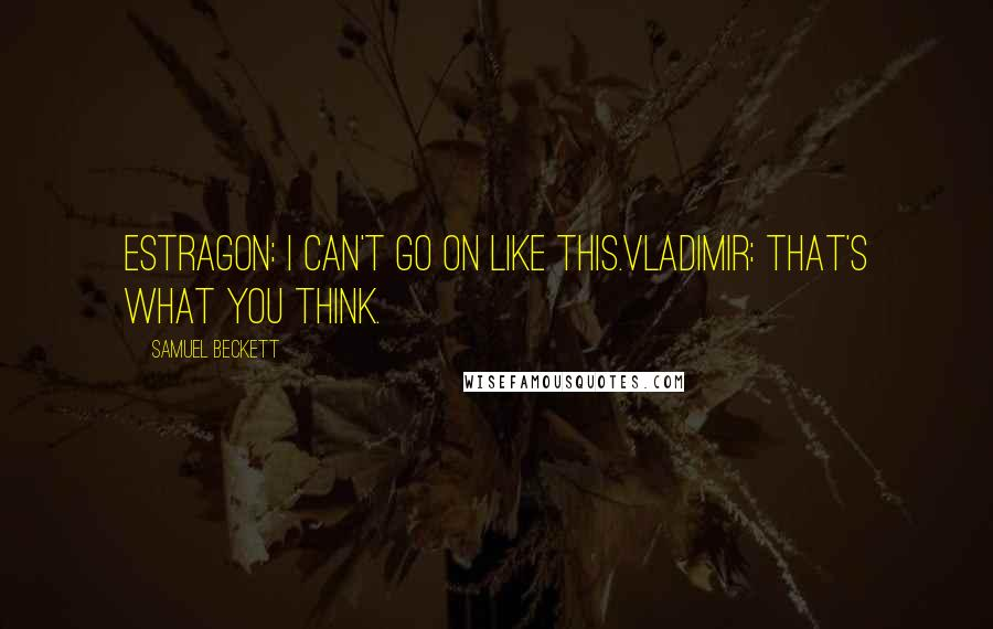 Samuel Beckett quotes: ESTRAGON: I can't go on like this.VLADIMIR: That's what you think.