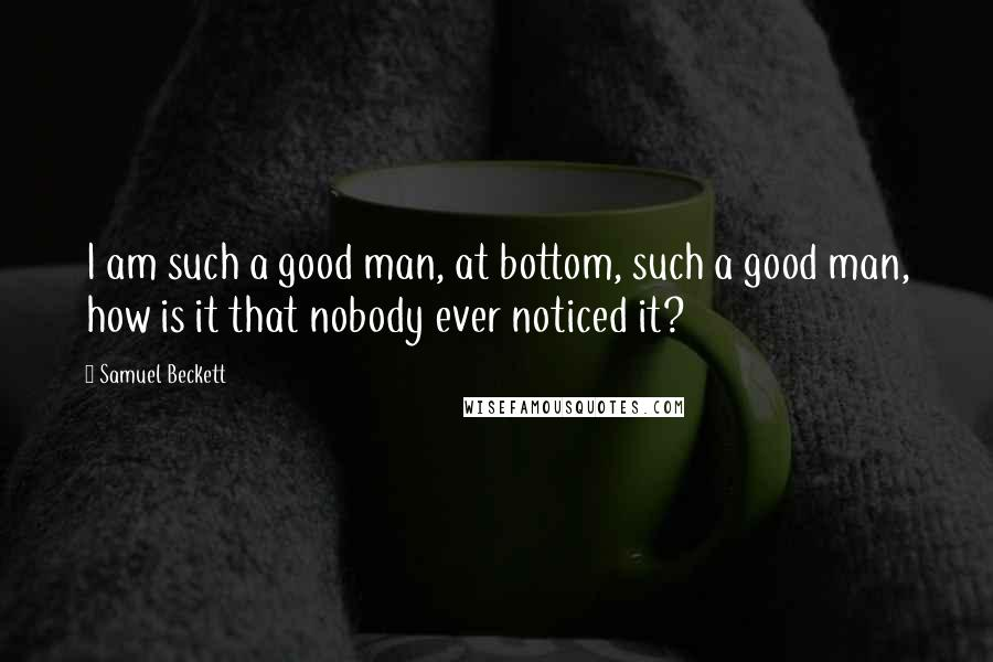 Samuel Beckett quotes: I am such a good man, at bottom, such a good man, how is it that nobody ever noticed it?