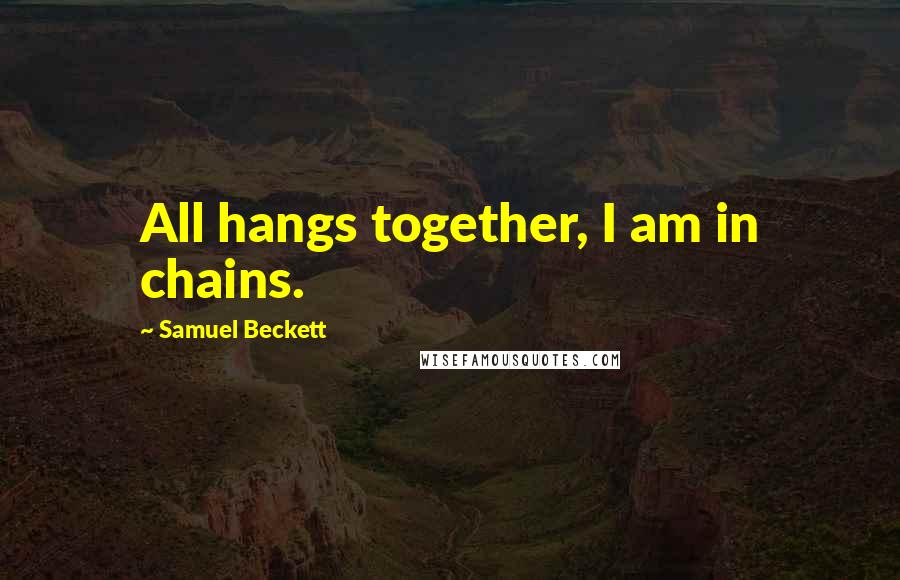 Samuel Beckett quotes: All hangs together, I am in chains.