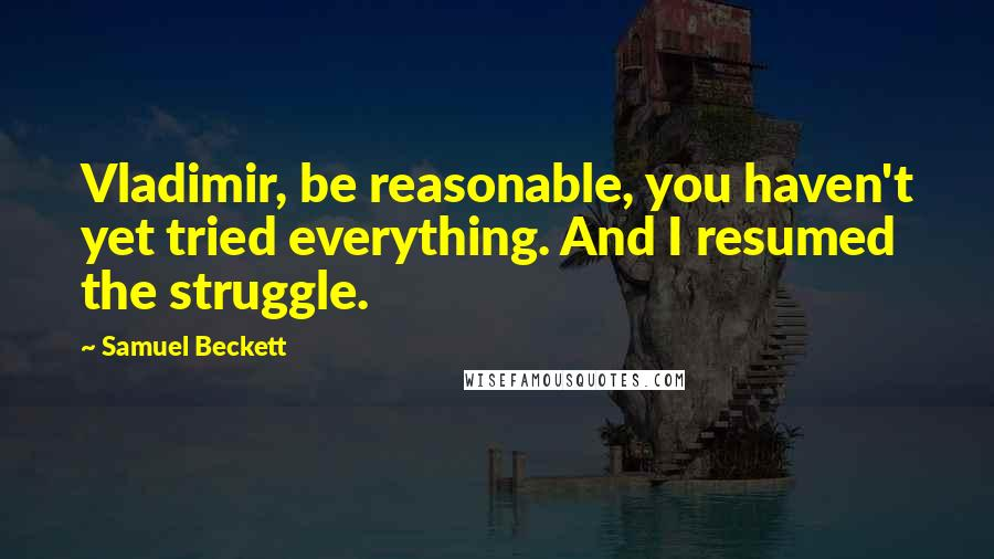 Samuel Beckett quotes: Vladimir, be reasonable, you haven't yet tried everything. And I resumed the struggle.
