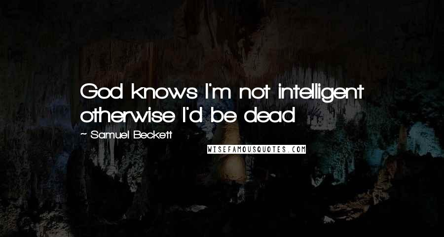 Samuel Beckett quotes: God knows I'm not intelligent otherwise I'd be dead